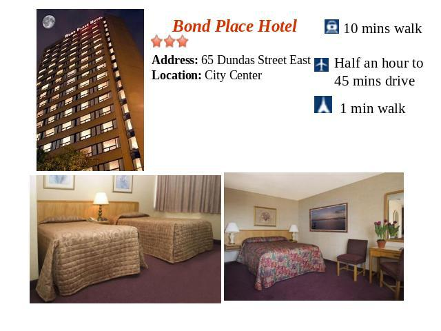 Bond Place HotelAddress: 65 Dundas Street EastLocation: City Center10 mins walkHalf an hour to 45 mins drive 1 min walk
