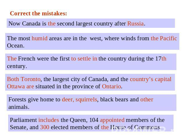 Correct the mistakes:Now Canada is the second largest country after Russia.The most humid areas are in the west, where winds from the Pacific Ocean. The French were the first to settle in the country during the 17th century. Both Toronto, the larges…
