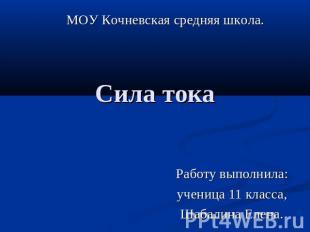МОУ Кочневская средняя школа. Сила тока Работу выполнила: ученица 11 класса, Шаб