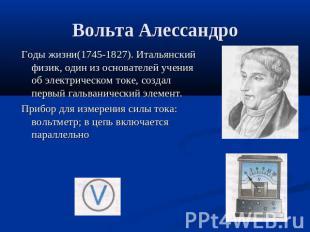 Вольта Алессандро Годы жизни(1745-1827). Итальянский физик, один из основателей