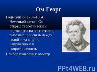 Ом Георг Годы жизни(1787-1854). Немецкий физик. Он открыл теоретически и подтвер