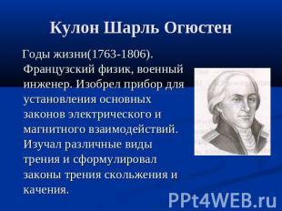 Кулон Шарль Огюстен Годы жизни(1763-1806). Французский физик, военный инженер. И