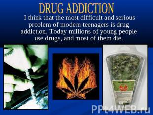 DRUG ADDICTION I think that the most difficult and serious problem of modern tee