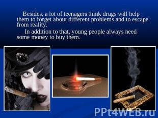 Besides, a lot of teenagers think drugs will help them to forget about different