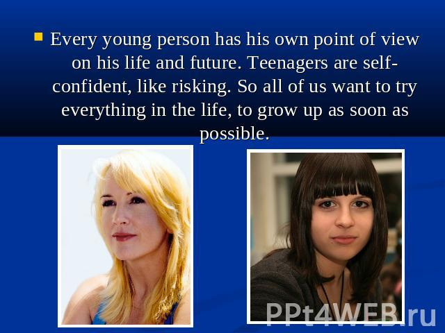 Every young person has his own point of view on his life and future. Teenagers are self-confident, like risking. So all of us want to try everything in the life, to grow up as soon as possible.