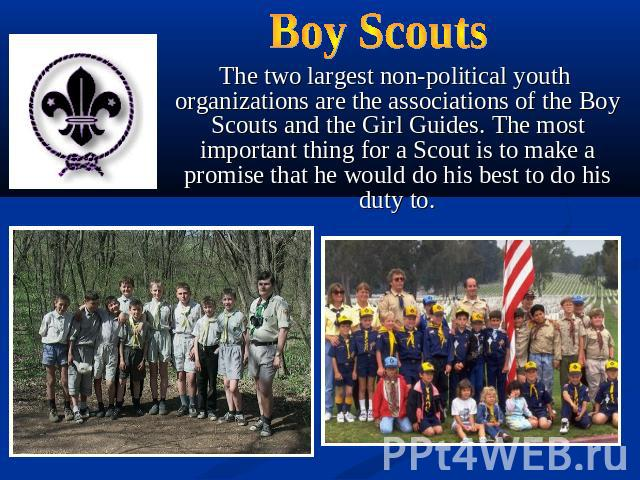Boy Scouts The two largest non-political youth organizations are the associations of the Boy Scouts and the Girl Guides. The most important thing for a Scout is to make a promise that he would do his best to do his duty to.