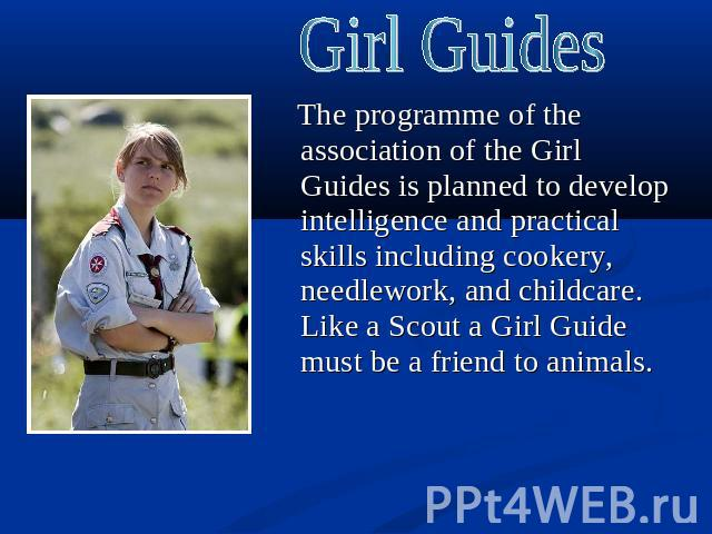 Girl Guides The programme of the association of the Girl Guides is planned to develop intelligence and practical skills including cookery, needlework, and childcare. Like a Scout a Girl Guide must be a friend to animals.
