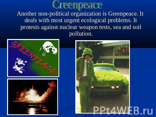 Creenpeace Another non-political organization is Greenpeace. It deals with most urgent ecological problems. It protests against nuclear weapon tests, sea and soil pollution.
