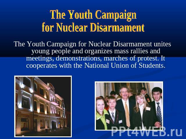 The Youth Campaignfor Nuclear DisarmamentThe Youth Campaign for Nuclear Disarmament unites young people and organizes mass rallies and meetings, demonstrations, marches of protest. It cooperates with the National Union of Students.
