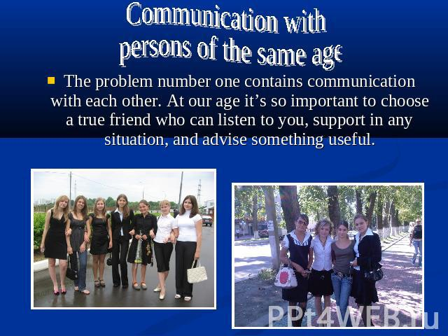 Communication with persons of the same ageThe problem number one contains communication with each other. At our age it's so important to choose a true friend who can listen to you, support in any situation, and advise something useful.