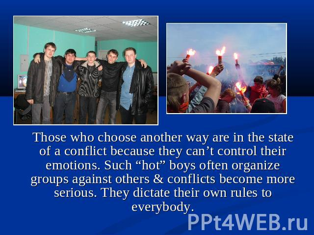 "Those who choose another way are in the state of a conflict because they can't control their emotions. Such ""hot"" boys often organize groups against others & conflicts become more serious. They dictate their own rules to everybody."