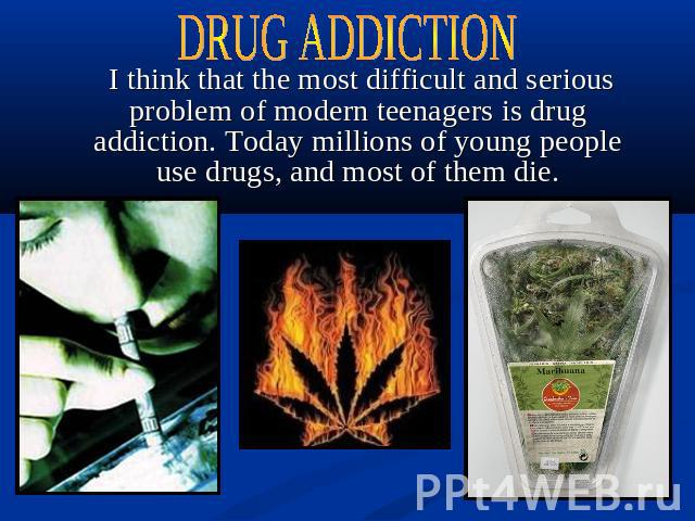 DRUG ADDICTION I think that the most difficult and serious problem of modern teenagers is drug addiction. Today millions of young people use drugs, and most of them die.