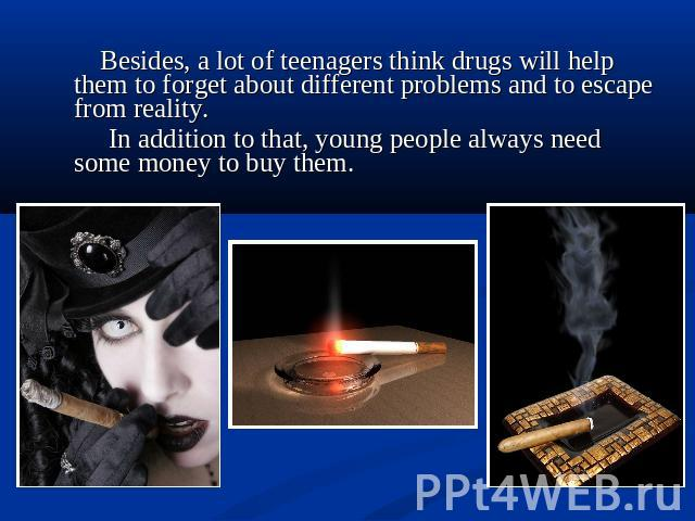 Besides, a lot of teenagers think drugs will help them to forget about different problems and to escape from reality. In addition to that, young people always need some money to buy them.