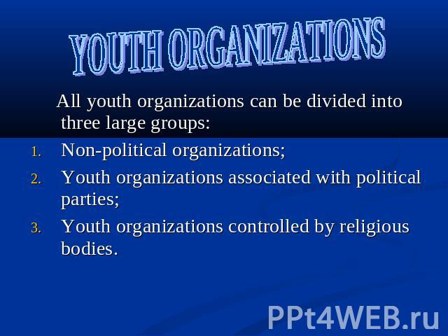 YOUTH ORGANIZATIONS All youth organizations can be divided into three large groups:Non-political organizations; Youth organizations associated with political parties;Youth organizations controlled by religious bodies.