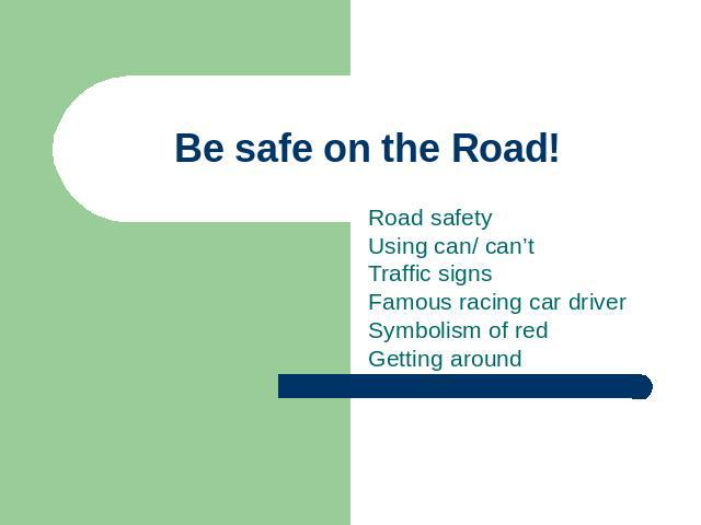 Be safe on the Road! Road safetyUsing can/ can'tTraffic signsFamous racing car driverSymbolism of redGetting around