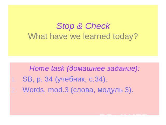 Stop & CheckWhat have we learned today? Home task (домашнее задание):SB, p. 34 (учебник, с.34).Words, mod.3 (слова, модуль 3).