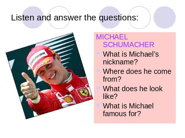 Listen and answer the questions: MICHAEL SCHUMACHERWhat is Michael's nickname?Where does he come from?What does he look like?What is Michael famous for?