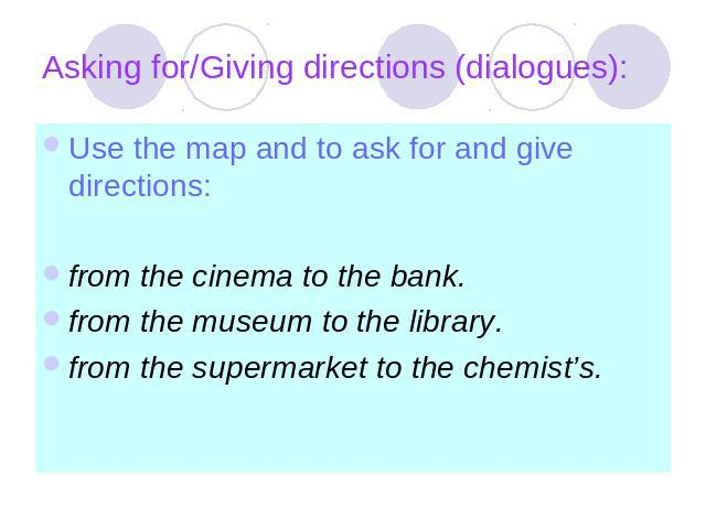 Asking for/Giving directions (dialogues): Use the map and to ask for and give directions:from the cinema to the bank.from the museum to the library.from the supermarket to the chemist's.