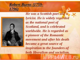 Robert Burns (1759-1796) He was a Scottish poet and a lyricist. He is widely reg