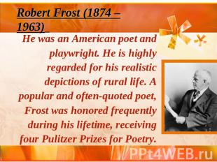 Robert Frost (1874 – 1963) He was an American poet and playwright. He is highly