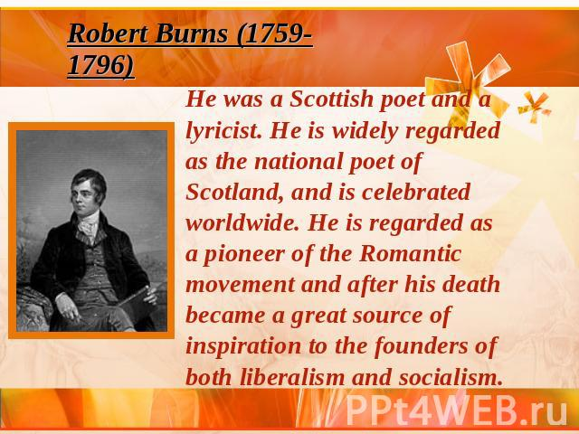 Robert Burns (1759-1796) He was a Scottish poet and a lyricist. He is widely regarded as the national poet of Scotland, and is celebrated worldwide. He is regarded as a pioneer of the Romantic movement and after his death became a great source of in…