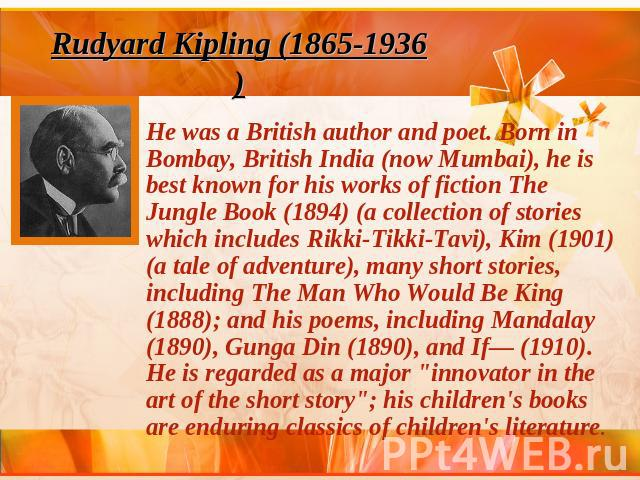 Rudyard Kipling (1865-1936)He was a British author and poet. Born in Bombay, British India (now Mumbai), he is best known for his works of fiction The Jungle Book (1894) (a collection of stories which includes Rikki-Tikki-Tavi), Kim (1901) (a tale o…