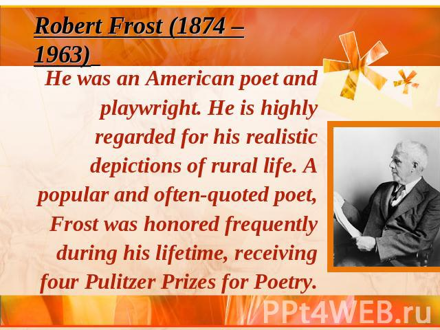 Robert Frost (1874 – 1963) He was an American poet and playwright. He is highly regarded for his realistic depictions of rural life. A popular and often-quoted poet, Frost was honored frequently during his lifetime, receiving four Pulitzer Prizes fo…