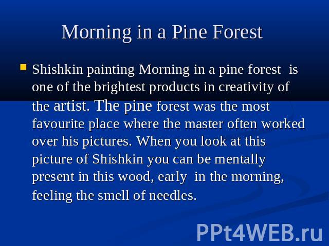 Morning in a Pine Forest Shishkin painting Morning in a pine forest is one of the brightest products in creativity of the artist. The pine forest was the most favourite place where the master often worked over his pictures. When you look at this pic…