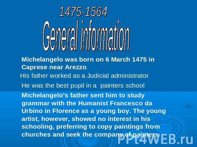 1475-1564General informationMichelangelo was born on 6 March 1475 in Caprese near Arezzo.His father worked as a Judicial administratorHe was the best pupil in a painters schoolMichelangelo's father sent him to study grammar with the Humanist Frances…