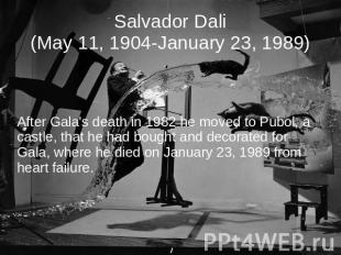 Salvador Dali(May 11, 1904-January 23, 1989) After Gala's death in 1982 he moved