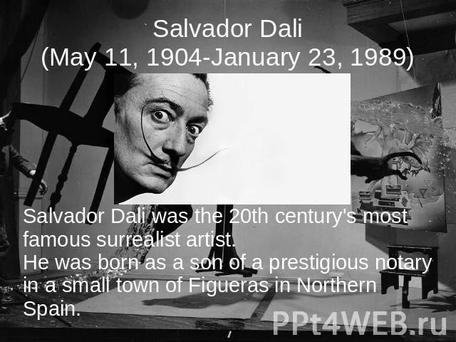 Salvador Dali(May 11, 1904-January 23, 1989) Salvador Dali was the 20th century's most famous surrealist artist.He was born as a son of a prestigious notary in a small town of Figueras in Northern Spain.