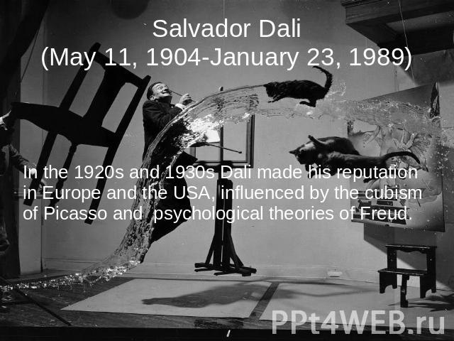 Salvador Dali(May 11, 1904-January 23, 1989) In the 1920s and 1930s Dali made his reputation in Europe and the USA, influenced by the cubism of Picasso and psychological theories of Freud.