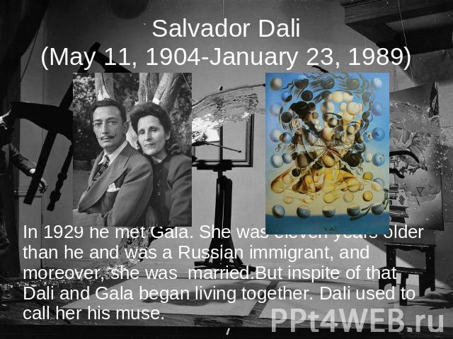 Salvador Dali(May 11, 1904-January 23, 1989) In 1929 he met Gala. She was eleven years older than he and was a Russian immigrant, and moreover, she was married.But inspite of that Dali and Gala began living together. Dali used to call her his muse.