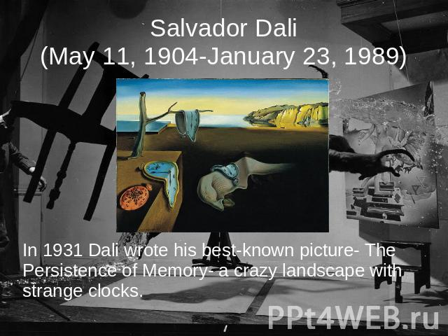 Salvador Dali(May 11, 1904-January 23, 1989) In 1931 Dali wrote his best-known picture- The Persistence of Memory- a crazy landscape with strange clocks.