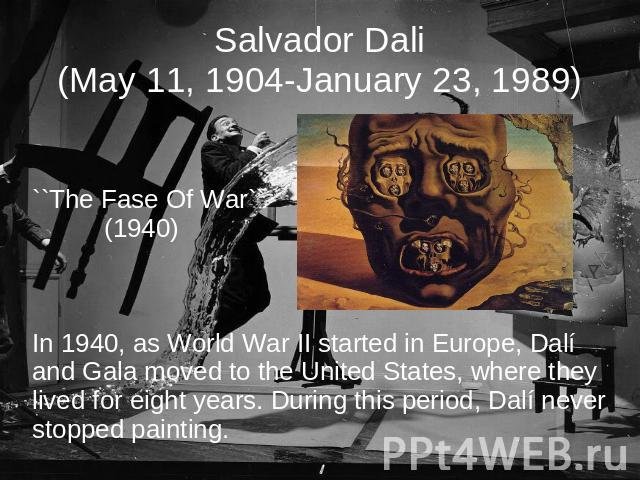 Salvador Dali(May 11, 1904-January 23, 1989) ``The Fase Of War`` (1940)In 1940, as World War II started in Europe, Dalí and Gala moved to the United States, where they lived for eight years. During this period, Dalí never stopped painting.