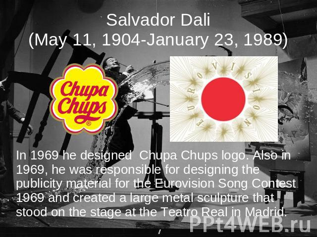 Salvador Dali(May 11, 1904-January 23, 1989) In 1969 he designed Chupa Chups logo. Also in 1969, he was responsible for designing the publicity material for the Eurovision Song Contest 1969 and created a large metal sculpture that stood on the stage…