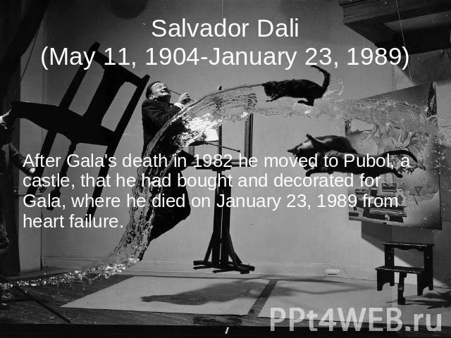 Salvador Dali(May 11, 1904-January 23, 1989) After Gala's death in 1982 he moved to Pubol, a castle, that he had bought and decorated for Gala, where he died on January 23, 1989 from heart failure.
