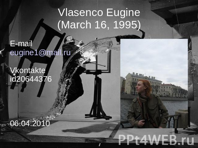 Vlasenco Eugine(March 16, 1995) E-maileugine1@mail.ruVkontakteid2064437606.04.2010