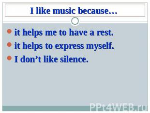 I like music because…it helps me to have a rest.it helps to express myself.I don