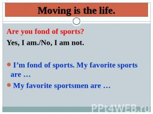Moving is the life. Are you fond of sports? Yes, I am./No, I am not.I'm fond of
