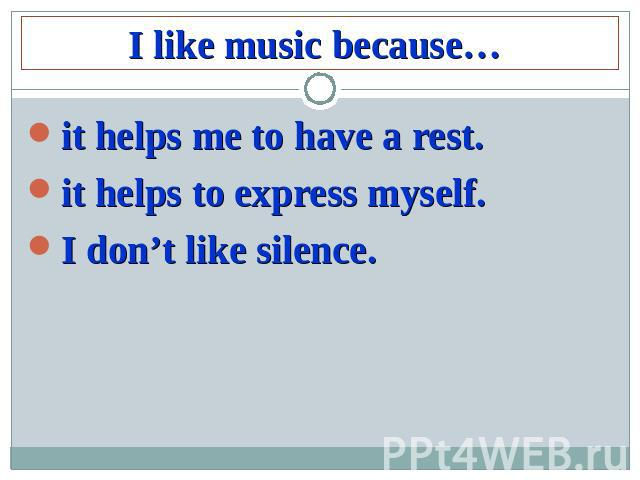 I like music because…it helps me to have a rest.it helps to express myself.I don't like silence.
