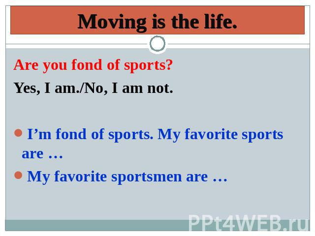 Moving is the life. Are you fond of sports? Yes, I am./No, I am not.I'm fond of sports. My favorite sports are …My favorite sportsmen are …