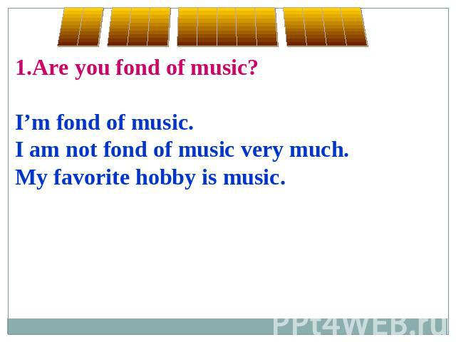 1.Are you fond of music?I'm fond of music.I am not fond of music very much.My favorite hobby is music.