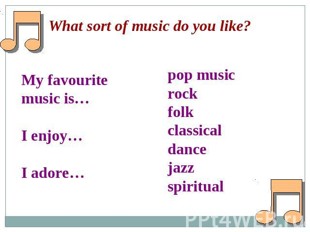 What sort of music do you like?My favourite music is…I enjoy…I adore…pop musicrockfolkclassicaldancejazzspiritual