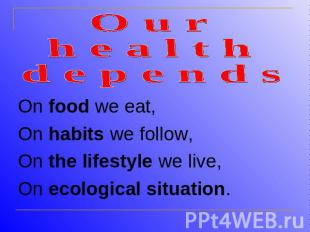 O u r h e a l t h d e p e n d sOn food we eat,On habits we follow,On the lifesty
