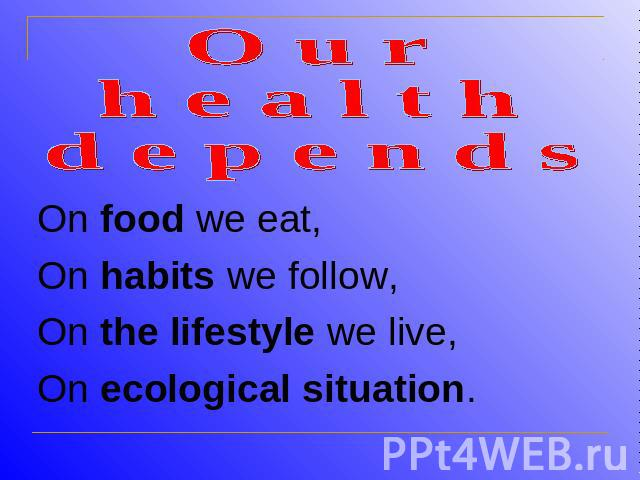 O u r h e a l t h d e p e n d sOn food we eat,On habits we follow,On the lifestyle we live,On ecological situation.