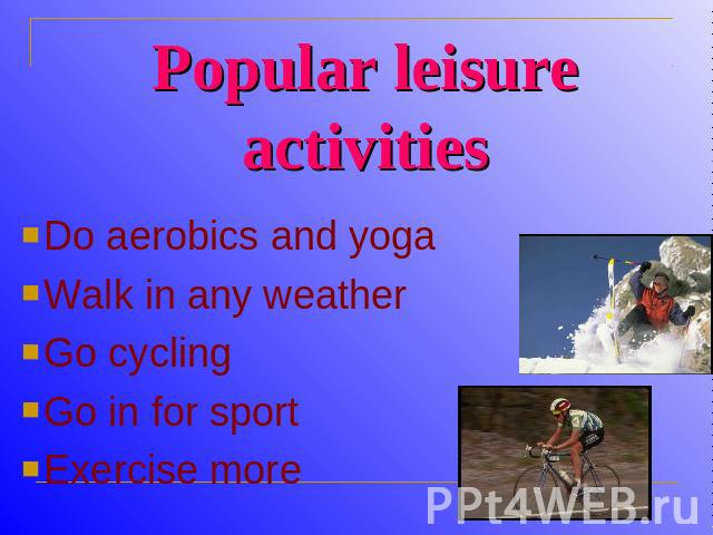Popular leisure activities Do aerobics and yogaWalk in any weatherGo cyclingGo in for sportExercise more