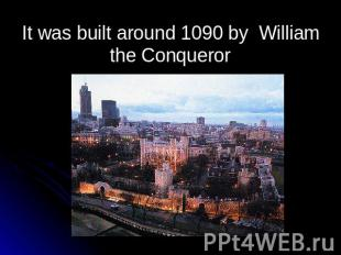 It was built around 1090 by William the Conqueror