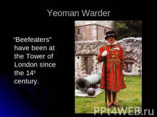 "Yeoman Warder ""Beefeaters"" have been at the Tower of London since the 14th centu"