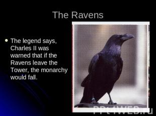 The Ravens The legend says, Charles II was warned that if the Ravens leave the T